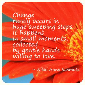 Change rarely occurs in huge sweeping steps. It happens in small moments, collected by gentle hands willing to love.