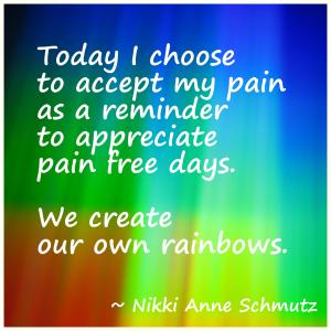 Rose-colored Today I choose to accept my pain as a reminder to appreciate pain free days. We create our own rainbows.
